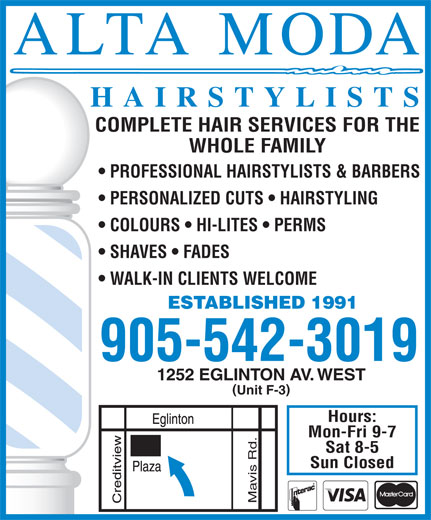 Alta-Moda Family Hairstylists (905-542-3019) - Annonce illustrée======= - HAIRSTYLISTS COMPLETE HAIR SERVICES FOR THE WHOLE FAMILY PROFESSIONAL HAIRSTYLISTS & BARBERS PERSONALIZED CUTS   HAIRSTYLING COLOURS   HI-LITES   PERMS SHAVES   FADES WALK-IN CLIENTS WELCOME ESTABLISHED 1991 905-542-3019 1252 EGLINTON AV. WEST ( ) Unit F-3 Hours: Mon-Fri 9-7 Sat 8-5 Sun Closed Mavis Rd.