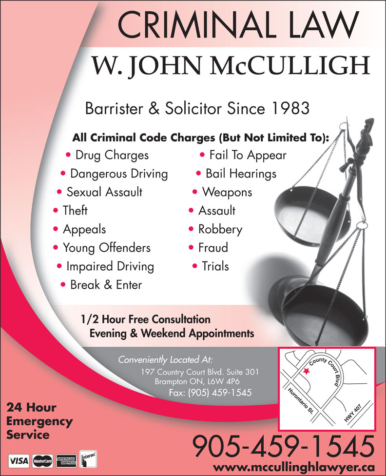 John McCulligh (905-459-1545) - Annonce illustrée======= - Emergency Service 905-459-1545 www.mccullinghlawyer.ca W. JOHN McCULLIGH Barrister & Solicitor Since 1983 All Criminal Code Charges (But Not Limited To): Drug Charges Fail To Appear Dangerous Driving Bail Hearings Sexual Assault Weapons Theft Assault Appeals Robbery Young Offenders Fraud Impaired Driving Trials Break & Enter 1/2 Hour Free Consultation Evening & Weekend Appointments CRIMINAL LAW Conveniently Located At: County Court Blvd Hurontario St.HWY 407 197 Country Court Blvd. Suite 301 Brampton ON, L6W 4P6 Fax: (905) 459-1545 24 Hour