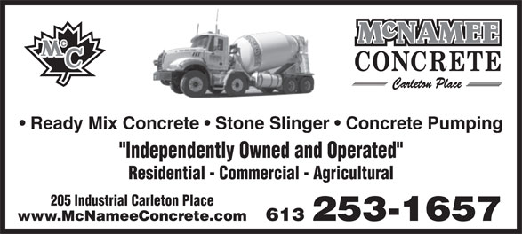 "McNamee Concrete (613-253-1657) - Display Ad - Ready Mix Concrete   Stone Slinger   Concrete Pumping ""Independently Owned and Operated"" Residential - Commercial - Agricultural 205 Industrial Carleton Place 613 253-1657www.McNameeConcrete.com ""Independently Owned and Operated"" Residential - Commercial - Agricultural 205 Industrial Carleton Place 613 253-1657www.McNameeConcrete.com Ready Mix Concrete   Stone Slinger   Concrete Pumping"