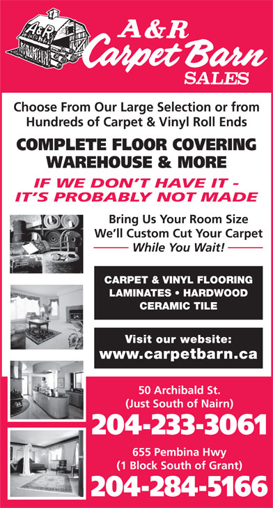 A & R Carpet Barn Sales (204-233-3061) - Annonce illustrée======= - Choose From Our Large Selection or from Hundreds of Carpet & Vinyl Roll Ends COMPLETE FLOOR COVERING WAREHOUSE & MORE IF WE DON T HAVE IT - IT S PROBABLY NOT MADE Bring Us Your Room Size We ll Custom Cut Your Carpet While You Wait! CARPET & VINYL FLOORING LAMINATES   HARDWOOD CERAMIC TILE Visit our website: www.carpetbarn.ca 50 Archibald St. (Just South of Nairn) 204-233-3061 655 Pembina Hwy (1 Block South of Grant) 204-284-5166