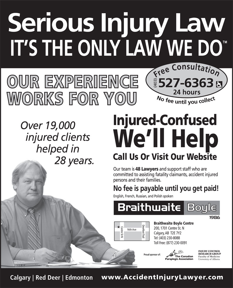 Braithwaite Boyle Accident Injury Law (403-527-6363) - Display Ad - Free Consultation24 hour (403) No fee untilyou collect527-6363 Braithwaite Boyle Centre 200, 1701 Centre St. N Calgary, AB  T2E 7Y2 Tel: (403) 230-8088 Toll Free: (877) 230-0091 Proud sponsor of: Free Consultation24 hour (403) No fee untilyou collect527-6363 Braithwaite Boyle Centre 200, 1701 Centre St. N Calgary, AB  T2E 7Y2 Tel: (403) 230-8088 Toll Free: (877) 230-0091 Proud sponsor of: