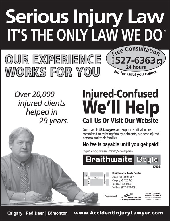 Braithwaite Boyle Accident Injury Law (403-527-6363) - Display Ad - Free Consultation24 h (403) ours No fee untilyou collect527-6363 English, Arabic, Bosnian, Croatian, Serbian spoken Braithwaite Boyle Centre 200, 1701 Centre St. N Calgary, AB  T2E 7Y2 Tel: (403) 230-8088 Toll Free: (877) 230-0091 Proud sponsor of: