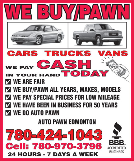 Auto Pawn Edmonton (780-424-1043) - Display Ad - WE BUY/PAWN WE PAY IN YOUR HAND WE ARE FAIR WE BUY/PAWN ALL YEARS, MAKES, MODELS WE PAY SPECIAL PRICES FOR LOW MILEAGE WE HAVE BEEN IN BUSINESS FOR 50 YEARS WE DO AUTO PAWN AUTO PAWN EDMONTON 780-424-1043 Cell: 780-970-3796 24 HOURS - 7 DAYS A WEEK