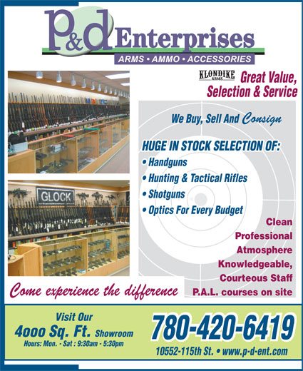P & D Enterprises (780-420-6419) - Display Ad - Great Value, Selection & Service Consign We Buy, Sell And HUGE IN STOCK SELECTION OF: Handguns Hunting & Tactical Rifles Shotguns Optics For Every Budget Clean Professional Atmosphere Knowledgeable, Courteous Staff Come experience the difference P.A.L. courses on site Visit Our 4ooo Sq. Ft. Showroom 780-420-6419 780-420-6419 Hours: Mon. - Sat : 9:30am - 5:30pm 10552-115th St.   www.p-d-ent.com Courteous Staff Come experience the difference P.A.L. courses on site Visit Our 4ooo Sq. Ft. Showroom 780-420-6419 780-420-6419 Hours: Mon. - Sat : 9:30am - 5:30pm 10552-115th St.   www.p-d-ent.com Great Value, Selection & Service Consign We Buy, Sell And HUGE IN STOCK SELECTION OF: Handguns Hunting & Tactical Rifles Shotguns Optics For Every Budget Clean Professional Atmosphere Knowledgeable,