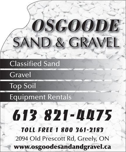 Osgoode Sand & Gravel (613-821-4475) - Annonce illustrée======= - OSGOODE SAND & GRAVEL OSGOODE SAND & GRAVEL Classified Sand Gravel Classified Sand Gravel Top Soil Equipment Rentals 613 821-4475 Toll free 1 800 361-2183 2094 Old Prescott Rd, Greely, ON www.osgoodesandandgravel.ca Top Soil Equipment Rentals 613 821-4475 Toll free 1 800 361-2183 2094 Old Prescott Rd, Greely, ON www.osgoodesandandgravel.ca
