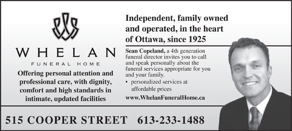 Whelan Funeral Home (613-233-1488) - Annonce illustrée======= - Independent, family owned and operated, in the heart of Ottawa, since 1925 Sean Copeland, a 4th generation funeral director invites you to call and speak personally about the funeral services appropriate for you Offering personal attention and and your family. personalized services at professional care, with dignity, affordable prices comfort and high standards in www.WhelanFuneralHome.ca intimate, updated facilities 515 COOPER STREET   613-233-1488  Independent, family owned and operated, in the heart of Ottawa, since 1925 Sean Copeland, a 4th generation funeral director invites you to call and speak personally about the funeral services appropriate for you Offering personal attention and and your family. personalized services at professional care, with dignity, affordable prices comfort and high standards in www.WhelanFuneralHome.ca intimate, updated facilities 515 COOPER STREET   613-233-1488  Independent, family owned and operated, in the heart of Ottawa, since 1925 Sean Copeland, a 4th generation funeral director invites you to call and speak personally about the funeral services appropriate for you Offering personal attention and and your family. personalized services at professional care, with dignity, affordable prices comfort and high standards in www.WhelanFuneralHome.ca intimate, updated facilities 515 COOPER STREET   613-233-1488  Independent, family owned and operated, in the heart of Ottawa, since 1925 Sean Copeland, a 4th generation funeral director invites you to call and speak personally about the funeral services appropriate for you Offering personal attention and and your family. personalized services at professional care, with dignity, affordable prices comfort and high standards in www.WhelanFuneralHome.ca intimate, updated facilities 515 COOPER STREET   613-233-1488  Independent, family owned and operated, in the heart of Ottawa, since 1925 Sean Copeland, a 4th generation funeral director invites you to call and speak personally about the funeral services appropriate for you Offering personal attention and and your family. personalized services at professional care, with dignity, affordable prices comfort and high standards in www.WhelanFuneralHome.ca intimate, updated facilities 515 COOPER STREET   613-233-1488  Independent, family owned and operated, in the heart of Ottawa, since 1925 Sean Copeland, a 4th generation funeral director invites you to call and speak personally about the funeral services appropriate for you Offering personal attention and and your family. personalized services at professional care, with dignity, affordable prices comfort and high standards in www.WhelanFuneralHome.ca intimate, updated facilities 515 COOPER STREET   613-233-1488