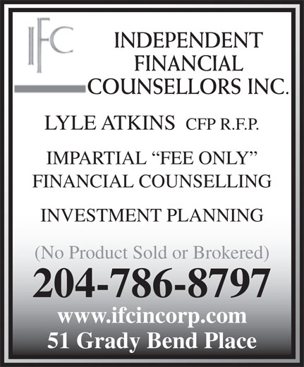 Independent Financial Counsellors Inc (204-786-8797) - Annonce illustrée======= - CFP R.F.P. IMPARTIAL  FEE ONLY FINANCIAL COUNSELLING INVESTMENT PLANNING (No Product Sold or Brokered) 204-786-8797 www.ifcincorp.com 51 Grady Bend Place INDEPENDENT FINANCIAL COUNSELLORS INC. LYLE ATKINS