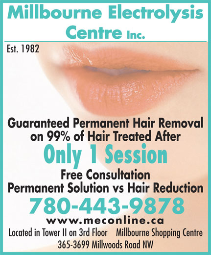 Millbourne Electrolysis Centre Inc (780-463-2271) - Display Ad - Millbourne Electrolysis Centre Inc. Est. 1982 Guaranteed Permanent Hair Removal on 99% of Hair Treated After Only 1 Session Free Consultation Permanent Solution vs Hair Reduction 780-443-9878 www.meconline.ca Located in Tower II on 3rd Floor    Millbourne Shopping Centre 365-3699 Millwoods Road NW Millbourne Electrolysis Centre Inc. Est. 1982 Guaranteed Permanent Hair Removal on 99% of Hair Treated After Only 1 Session Free Consultation Permanent Solution vs Hair Reduction 780-443-9878 www.meconline.ca Located in Tower II on 3rd Floor    Millbourne Shopping Centre 365-3699 Millwoods Road NW