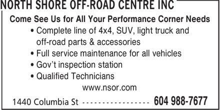 North Shore Off-Road Centre Inc (604-988-7677) - Display Ad - Come See Us for All Your Performance Corner Needs ¿ Complete line of 4x4, SUV, light truck and ¿ off-road parts & accessories ¿ Full service maintenance for all vehicles ¿ Gov't inspection station ¿ Qualified Technicians www.nsor.com