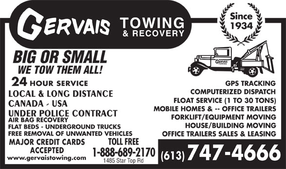 Gervais Towing & Recovery (613-747-4666) - Annonce illustrée======= - LOCAL & LONG DISTANCE FLOAT SERVICE (1 TO 30 TONS) CANADA - USA MOBILE HOMES & -- OFFICE TRAILERS UNDER POLICE CONTRACT FORKLIFT/EQUIPMENT MOVING AIR BAG RECOVERY HOUSE/BUILDING MOVING FLAT BEDS - UNDERGROUND TRUCKS FREE REMOVAL OF UNWANTED VEHICLES OFFICE TRAILERS SALES & LEASING MAJOR CREDIT CARDS TOLL FREE ACCEPTED 1-888-689-2170 (613) www.gervaistowing.com 747-4666 1485 Star Top Rd Since 1934 BIG OR SMALL WE TOW THEM ALL! GPS TRACKING 24 HOUR SERVICE COMPUTERIZED DISPATCH