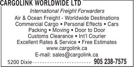 CargoLink Worldwide Ltd (905-238-7575) - Annonce illustrée======= - International Freight Forwarders Air & Ocean Freight - Worldwide Destinations Commercial Cargo • Personal Effects • Cars Packing • Moving • Door to Door Customs Clearance • Int'l Courier Excellent Rates & Service • Free Estimates www.cargolink.ca E-mail: sales@cargolink.ca