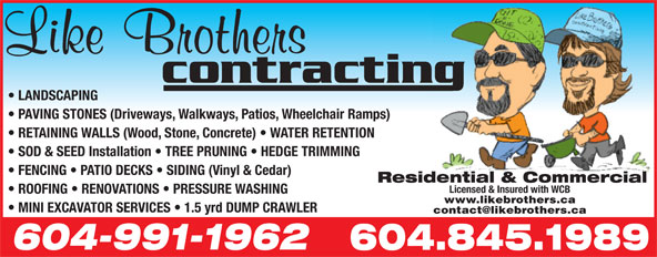 Like Brothers Contracting (604-845-1989) - Annonce illustrée======= - LANDSCAPING PAVING STONES (Driveways, Walkways, Patios, Wheelchair Ramps) RETAINING WALLS (Wood, Stone, Concrete)   WATER RETENTION SOD & SEED Installation   TREE PRUNING   HEDGE TRIMMING FENCING   PATIO DECKS   SIDING (Vinyl & Cedar) Residential & Commercial Licensed & Insured with WCB ROOFING   RENOVATIONS   PRESSURE WASHING www.likebrothers.ca MINI EXCAVATOR SERVICES   1.5 yrd DUMP CRAWLER 604-991-1962 604.845.1989