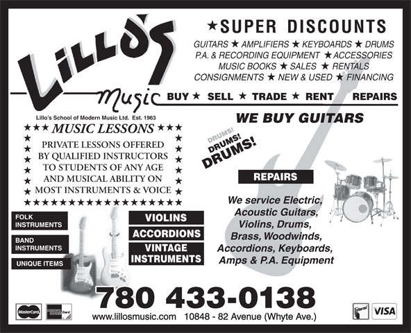 Lillo's Music (780-433-0138) - Annonce illustrée======= - GUITARS      AMPLIFIERS      KEYBOARDS      DRUMS P.A. & RECORDING EQUIPMENT      ACCESSORIES MUSIC BOOKS      SALES       RENTALS CONSIGNMENTS      NEW & USED      FINANCING BUY      SELL      TRADE      RENT      REPAIRS Lillo s School of Modern Music Ltd.  Est. 1963 WE BUY GUITARS MUSIC LESSONS PRIVATE LESSONS OFFERED BY QUALIFIED INSTRUCTORS TO STUDENTS OF ANY AGE REPAIRS AND MUSICAL ABILITY ON MOST INSTRUMENTS & VOICE We service Electric, Acoustic Guitars, FOLK VIOLINS INSTRUMENTS Violins, Drums, ACCORDIONS Brass, Woodwinds, BAND INSTRUMENTS VINTAGE Accordions, Keyboards, INSTRUMENTS Amps & P.A. Equipment UNIQUE ITEMS 780 433-0138 www.lillosmusic.com   10848 - 82 Avenue (Whyte Ave.)