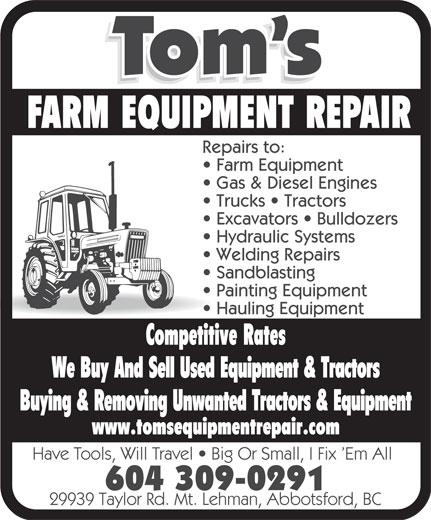 Tom's Equipment Repair (604-309-0291) - Annonce illustrée======= - Hauling Equipment Have Tools, Will Travel   Big Or Small, I Fix  Em All 604 309-0291 29939 Taylor Rd. Mt. Lehman, Abbotsford, BC Painting Equipment FARM EQUIPMENT REPAIR Repairs to: Farm Equipment Gas & Diesel Engines Trucks   Tractors Excavators   Bulldozers Hydraulic Systems Welding Repairs Sandblasting