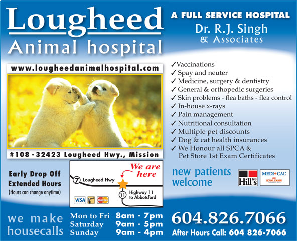 Lougheed Animal Hospital (604-826-7066) - Display Ad - A FULL SERVICE HOSPITAL Lougheed Dr. R.J. Singh & Associates Animal hospital Vaccinations www.lougheedanimalhospital.comwww.lougheedanimalhospital.com Spay and neuter Medicine, surgery & dentistry General & orthopedic surgeries Skin problems - flea baths - flea control In-house x-rays Pain management Nutritional consultation Multiple pet discounts Dog & cat health insurances We Honour all SPCA & #108 - 32423 Lougheed Hwy., Mission Pet Store 1st Exam Certificates We are new patients Early Drop Off here Lougheed Hwy welcome Extended Hours Highway 11 11 to Abbotsford Mon to Fri 8am - 7pm we make 604.826.7066 Saturday 9am - 5pm Sunday 9am - 4pm housecalls After Hours Call: 604 826-7066 (Hours can change anytime)