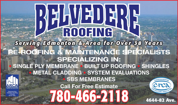Belvedere Roofing Ltd (780-466-2118) - Annonce illustrée======= - ROOFING Serving Edmonton & Area for Over 38 Years RE-ROOFING & MAINTENANCE SPECIALISTS SPECIALIZING IN: SINGLE PLY MEMBRANE   BUILT UP ROOFING   SHINGLES METAL CLADDING   SYSTEM EVALUATIONS SBS MEMBRANES Call For Free Estimate 780-466-2118 4644-82 Ave. ROOFING Serving Edmonton & Area for Over 38 Years RE-ROOFING & MAINTENANCE SPECIALISTS SPECIALIZING IN: SINGLE PLY MEMBRANE   BUILT UP ROOFING   SHINGLES METAL CLADDING   SYSTEM EVALUATIONS SBS MEMBRANES Call For Free Estimate 780-466-2118 4644-82 Ave.