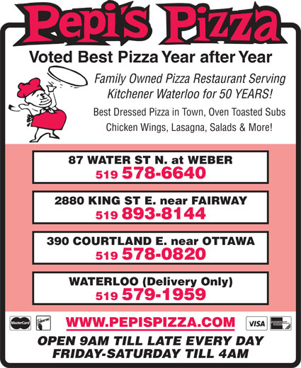 Pepi's Pizza (519-578-6640) - Display Ad - Voted Best Pizza Year after Year Family Owned Pizza Restaurant Serving Kitchener Waterloo for 50 YEARS! Best Dressed Pizza in Town, Oven Toasted Subs Chicken Wings, Lasagna, Salads & More! 87 WATER ST N. at WEBER 519 578-6640 2880 KING ST E. near FAIRWAY 519 893-8144 390 COURTLAND E. near OTTAWA 519 578-0820 WATERLOO (Delivery Only) 519 579-1959 FRIDAY-SATURDAY TILL 4AM WWW.PEPISPIZZA.COM OPEN 9AM TILL LATE EVERY DAY