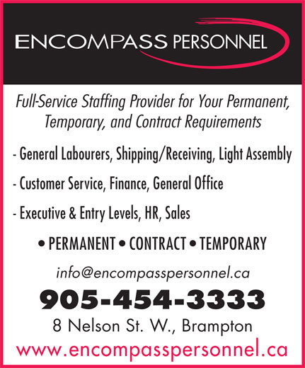 Encompass Personnel (905-454-3333) - Display Ad - Full-Service Staffing Provider for Your Permanent, Temporary, and Contract Requirements - General Labourers, Shipping/Receiving, Light Assembly - Customer Service, Finance, General Office - Executive & Entry Levels, HR, Sales PERMANENT   CONTRACT   TEMPORARY 905-454-3333 8 Nelson St. W., Brampton www.encompasspersonnel.ca