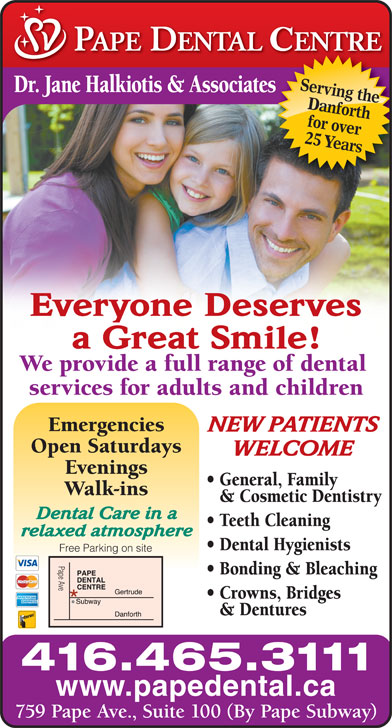 Pape Dental Centre (416-465-3111) - Annonce illustrée======= - Serving the Dr. Jane Halkiotis & Associateses Danforth for over 25 Years Everyone Deserves a Great Smile! We provide a full range of dental services for adults and children Emergencies NEW PATIENTS Open Saturdays WELCOME Evenings General, Family Walk-ins & Cosmetic Dentistry Dental Care in a Teeth Cleaning relaxed atmosphere Dental Hygienists Free Parking on site Pape Ave Bonding & Bleaching Crowns, Bridges & Dentures 416.465.3111 www.papedental.ca 759 Pape Ave., Suite 100 (By Pape Subway)