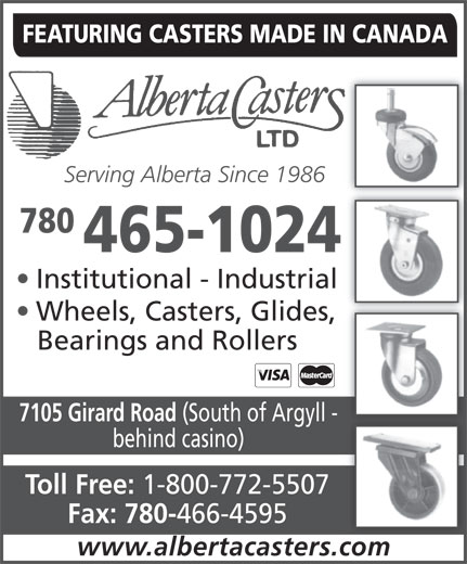 Alberta Casters Ltd (780-465-1024) - Annonce illustrée======= - FEATURING CASTERS MADE IN CANADA Serving Alberta Since 1986 780 465-1024 Institutional - Industrial Wheels, Casters, Glides, 1-800-772-5507 Fax: 780- 466-4595 www.albertacasters.com Bearings and Rollers 7105 Girard Road (South of Argyll - behind casino) Toll Free:
