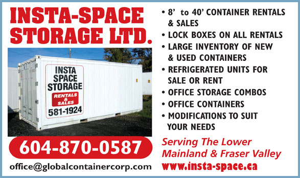 Insta-Space Storage (604-870-0587) - Annonce illustrée======= - 8   to 40  CONTAINER RENTALS INSTA-SPACE & SALES LOCK BOXES ON ALL RENTALS STORAGE LTD. LARGE INVENTORY OF NEW & USED CONTAINERS REFRIGERATED UNITS FOR SALE OR RENT OFFICE STORAGE COMBOS OFFICE CONTAINERS MODIFICATIONS TO SUIT YOUR NEEDS Serving The Lower 604-870-0587 Mainland & Fraser Valley www.insta-space.ca