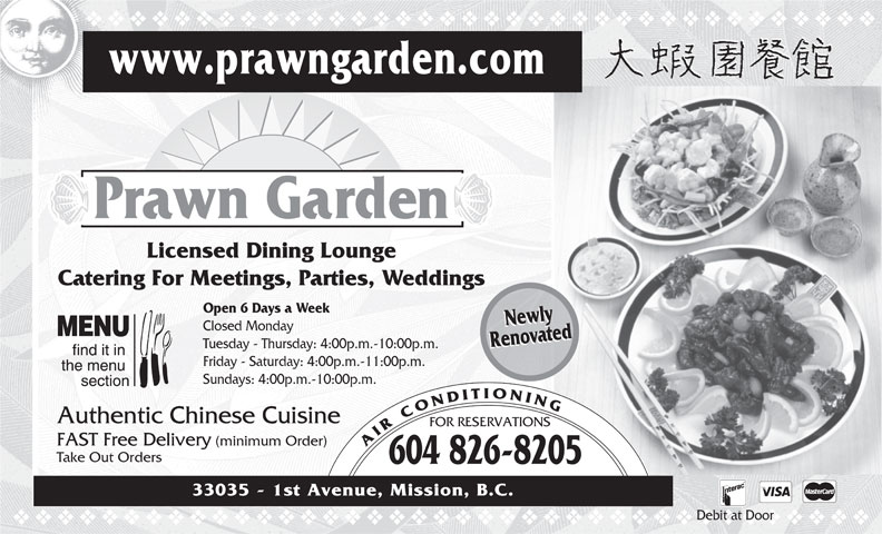 Prawn Garden Restaurant (604-826-8205) - Display Ad - vvvvvvvvvvvvvvvvvvvvvvvvvvvvvvvvvvvv www.prawngarden.com Prawn Garden Licensed Dining Lounge Catering For Meetings, Parties, Weddings Open 6 Days a Week NewlyNewly Closed Monday RenovatedRenovated Tuesday - Thursday: 4:00p.m.-10:00p.m. Friday - Saturday: 4:00p.m.-11:00p.m. Sundays: 4:00p.m.-10:00p.m. Authentic Chinese Cuisine FOR RESERVATIONS FAST Free Delivery (minimum Order) AIRCONDITIONING Take Out Orders 604 826-8205 33035 - 1st Avenue, Mission, B.C. Debit at Door vvvvvvvvvvvvvvvvvvvvvvvvvvvvvvvvvvvvvvv