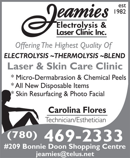 Jeamie's Electrolysis Clinic Inc (780-469-2333) - Display Ad - * Micro-Dermabrasion & Chemical Peels * All New Disposable Items * Skin Resurfacing & Photo Facial Carolina Flores Technician/Esthetician (780) 469-2333 #209 Bonnie Doon Shopping Centre Laser & Skin Care Clinic Offering The Highest Quality Of ELECTROLYSIS ~THERMOLYSIS ~BLEND Laser Clinic Inc. est 1982 Electrolysis &