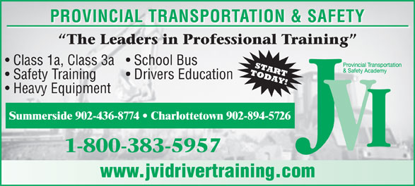JVI Provincial Transportation and Safety (1-800-383-5957) - Display Ad - PROVINCIAL TRANSPORTATION & SAFETY Class 1a, Class 3a  School Bus Safety Training Drivers Education Heavy Equipment Summerside 902-436-8774   Charlottetown 902-894-5726 www.jvidrivertraining.com