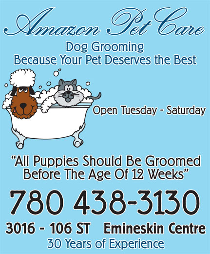 Amazon Pet Care (780-438-3130) - Annonce illustrée======= - All Puppies Should Be Groomed Open Tuesday - Saturday on Pet Careon Pet Care Because Your Pet Deserves the Best Dog Grooming Because Your Pet Deserves the Best Open Tuesday - Saturday All Puppies Should Be Groomed on Pet Careon Pet Care Before The Age Of 12 Weeks 780 438-3130 Emineskin Centre3016 - 106 ST 30 Years of Experience Ama Dog Grooming Because Your Pet Deserves the Best Open Tuesday - Saturday All Puppies Should Be Groomed on Pet Careon Pet Care Before The Age Of 12 Weeks 780 438-3130 Emineskin Centre3016 - 106 ST 30 Years of Experience Ama 780 438-3130 Emineskin Centre3016 - 106 ST 30 Years of Experience Ama Dog Grooming Because Your Pet Deserves the Best Open Tuesday - Saturday All Puppies Should Be Groomed on Pet Careon Pet Care Before The Age Of 12 Weeks 780 438-3130 Emineskin Centre3016 - 106 ST 30 Years of Experience Ama Before The Age Of 12 Weeks Dog Grooming