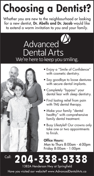 Dr Jerry Abells (204-338-9338) - Display Ad - with cosmetic dentistry. Say goodbye to loose dentures with secure dental implants. Completely  bypass  your dental fear with sleep dentistry. Find lasting relief from pain with TMJ dental therapy. Make your family  dental healthy  with comprehensive family dental treatment. Busy Lifestyle? Our crowns only take one or two appointments to finish. Mon to Thurs 8:00am - 4:00pm 204-338-9338 Enjoy a  Smile of Confidence with cosmetic dentistry. Say goodbye to loose dentures with secure dental implants. Completely  bypass  your dental fear with sleep dentistry. Find lasting relief from pain with TMJ dental therapy. Make your family  dental healthy  with comprehensive family dental treatment. Busy Lifestyle? Our crowns only take one or two appointments to finish. Mon to Thurs 8:00am - 4:00pm 204-338-9338 Enjoy a  Smile of Confidence