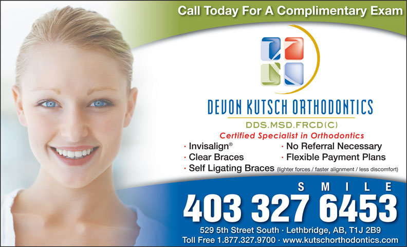 Devon Kutsch Orthodontics (403-327-6453) - Annonce illustrée======= - Call Today For A Complimentary ExamCa · Invisalign · No Referral Necessary · Clear Braces · Flexible Payment Plans · Self Ligating Braces (lighter forces / faster alignment / less discomfort) MILE 403 327 6453 529 5th Street South · Lethbridge, AB, T1J 2B9529 5th Street South · Lethbridge, AB, T1J 2B9 Toll Free 1.877.327.9700 · www.kutschorthodontics.comTo