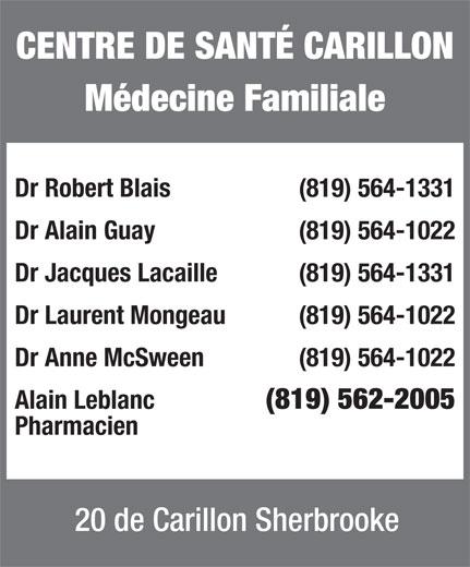 Centre De Santé Carillon (819-564-1331) - Annonce illustrée======= - CENTRE DE SANTÉ CARILLON Médecine Familiale Dr Robert Blais  (819) 564-1331 Dr Alain Guay  (819) 564-1022 Dr Jacques Lacaille  (819) 564-1331 Dr Laurent Mongeau (819) 564-1022 Dr Anne McSween (819) 564-1022 Alain Leblanc (819) 562-2005 Pharmacien 20 de Carillon Sherbrooke