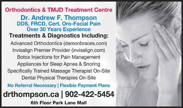 Dr. Andrew Thompson Orthodontist (902-422-5454) - Display Ad - Invisalign Premier Provider (invisalign.com) Botox Injections for Pain Management Appliances for Sleep Apnea & Snoring Specifically Trained Massage Therapist On-Site Dental Physical Therapies On-Site No Referral Necessary Flexible Payment Plans drthompson.ca 902-422-5454 6th Floor Park Lane Mall Orthodontics & TMJD Treatment Centre Dr. Andrew F. Thompson DDS, FRCD, Cert. Oro-Facial Pain Over 30 Years Experience Treatments & Diagnostics Including: Advanced Orthodontics (damonbraces.com)