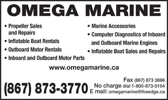 Omega Marine (867-873-3770) - Display Ad - OMEGA MARINE Propeller Sales Marine Accessories and Repairs Computer Diagnostics of Inboard Inflatable Boat Rentals and Outboard Marine Engines Outboard Motor Rentals Inflatable Boat Sales and Repairs Inboard and Outboard Motor Parts www.omegamarine.ca Fax (867) 873 3696 No charge dial 1-800-873-5104 (867) 873-3770