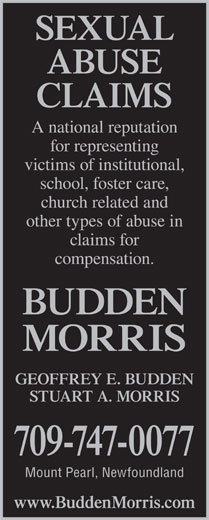 Morris Martin Moore (709-747-0077) - Annonce illustrée======= - SEXUAL ABUSE CLAIMS A national reputation for representing victims of institutional, school, foster care, church related and other types of abuse in claims for compensation. BUDDEN MORRIS GEOFFREY E. BUDDEN STUART A. MORRIS 709-747-0077 Mount Pearl, Newfoundland www.BuddenMorris.com