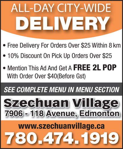 Szechuan Village (780-474-1919) - Annonce illustrée======= - ALL-DAY CITY-WIDE DELIVERY Free Delivery For Orders Over $25 Within 8 km 10% Discount On Pick Up Orders Over $25 FREE 2L POP With Order Over $40(Before Gst) SEE COMPLETE MENU IN MENU SECTION Szechuan Village 7906 - 118 Avenue, Edmonton7906 - 118 Avenue, Edmonton www.szechuanvillage.ca 780.474.1919 Mention This Ad And Get A ALL-DAY CITY-WIDE DELIVERY Free Delivery For Orders Over $25 Within 8 km 10% Discount On Pick Up Orders Over $25 Mention This Ad And Get A FREE 2L POP With Order Over $40(Before Gst) SEE COMPLETE MENU IN MENU SECTION Szechuan Village 7906 - 118 Avenue, Edmonton7906 - 118 Avenue, Edmonton www.szechuanvillage.ca 780.474.1919