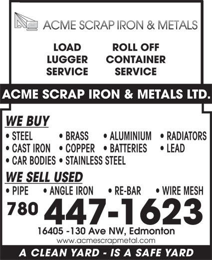 Acme Scrap Iron & Metals Ltd (780-447-1623) - Display Ad - LOAD ROLL OFF LUGGER CONTAINER SERVICE ACME SCRAP IRON & METALS LTD. WE BUY STEEL BRASS ALUMINIUM  RADIATORS CAST IRON  COPPER  BATTERIES LEAD CAR BODIES  STAINLESS STEEL WE SELL USED PIPE        ANGLE IRON        RE-BAR        WIRE MESH 780 447-1623 16405 -130 Ave NW, Edmonton www.acmescrapmetal.com A CLEAN YARD - IS A SAFE YARD
