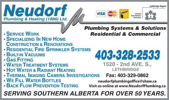 Neudorf Plumbing & Heating 1986 Ltd (403-328-2533) - Display Ad - Plumbing Systems & Solutions SERVICE WORK Residential & Commercial SPECIALIZING IN NEW HOME CONSTRUCTION & RENOVATIONS RESIDENTIAL FIRE SPRINKLER SYSTEMS BUILT-IN VACUUMS 403-328-2533 GAS FITTING WATER TREATMENT SYSTEMS HOT WATER & RADIANT HEATING THERMAL IMAGING CAMERA INVESTIGATIONS Fax: 403-329-0862 WE FILL WATER BOTTLES Visit us online at www.NeudorfPlumbing.ca Plumbing & Heating (1986) Ltd. BACK FLOW PREVENTION TESTING SERVING SOUTHERN ALBERTA FOR OVER 50 YEARS.