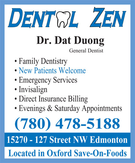 Dental Zen (780-478-5188) - Display Ad - Dr. Dat Duong General Dentist Family Dentistry New Patients Welcome Emergency Services Invisalign Direct Insurance Billing Evenings & Saturday Appointments ( ) 780 478-5188 15270 - 127 Street NW Edmonton Located in Oxford Save-On-Foods