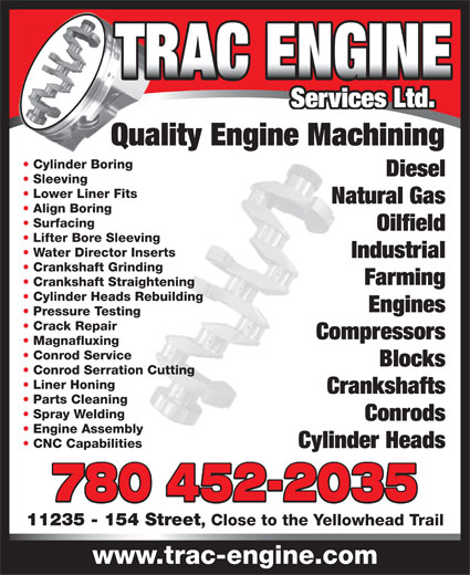 Trac Engine Services Ltd (780-452-2035) - Display Ad - Blocks Conrod Serration Cutting Liner Honing Crankshafts Parts Cleaning Spray Welding Conrods Engine Assembly CNC Capabilities Cylinder Heads 780 452-2035 11235 - 154 Street , Close to the Yellowhead Trail www.trac-engine.com Services Ltd. Quality Engine Machining Cylinder Boring Diesel Sleeving Lower Liner Fits Natural Gas Align Boring Surfacing Oilfield Lifter Bore Sleeving Water Director Inserts Industrial Crankshaft Grinding Farming Crankshaft Straightening Cylinder Heads Rebuilding Engines Pressure Testing Crack Repair Compressors Magnafluxing Conrod Service