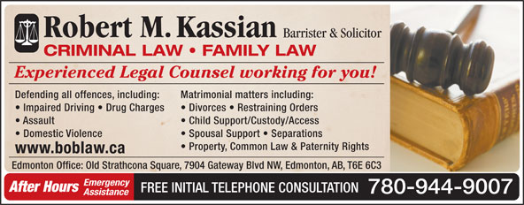 Kassian Robert M (780-944-9007) - Annonce illustrée======= - Robert M.Kassian Barrister & Solicitor CRIMINAL LAW   FAMILY LAW Experienced Legal Counsel working for you! Defending all offences, including: Matrimonial matters including: Impaired Driving   Drug Charges Divorces   Restraining Orders Assault Child Support/Custody/Access Domestic Violence Spousal Support   Separations Property, Common Law & Paternity Rights www.boblaw.ca Edmonton Office: Old Strathcona Square, 7904 Gateway Blvd NW, Edmonton, AB, T6E 6C3 Emergency After Hours FREE INITIAL TELEPHONE CONSULTATION 780-944-9007 Assistance Impaired Driving   Drug Charges Divorces   Restraining Orders Assault Child Support/Custody/Access Domestic Violence Spousal Support   Separations Property, Common Law & Paternity Rights www.boblaw.ca Edmonton Office: Old Strathcona Square, 7904 Gateway Blvd NW, Edmonton, AB, T6E 6C3 Emergency After Hours FREE INITIAL TELEPHONE CONSULTATION 780-944-9007 Assistance Robert M.Kassian Barrister & Solicitor CRIMINAL LAW   FAMILY LAW Experienced Legal Counsel working for you! Defending all offences, including: Matrimonial matters including: