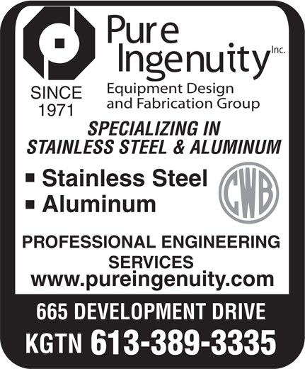 Pure Ingenuity Inc (613-389-3335) - Annonce illustrée======= - Inc. Equipment Design SINCE and Fabrication Group 1971 SPECIALIZING IN STAINLESS STEEL & ALUMINUM Stainless Steel Aluminum PROFESSIONAL ENGINEERING SERVICES www.pureingenuity.com 665 DEVELOPMENT DRIVE KGTN 613-389-3335