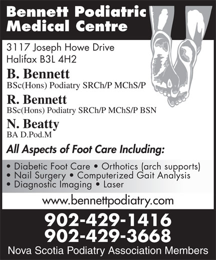 Bennett Podiatric Medical Centre (902-429-1416) - Display Ad - Bennett Podiatric Medical Centre 3117 Joseph Howe Drive Halifax B3L 4H2 B. Bennett BSc(Hons) Podiatry SRCh/P MChS/P R. Bennett BSc(Hons) Podiatry SRCh/P MChS/P BSN N. Beatty BA D.Pod.M All Aspects of Foot Care Including: Diabetic Foot Care   Orthotics (arch supports) Nail Surgery   Computerized Gait Analysis Diagnostic Imaging   Laser www.bennettpodiatry.com 902-429-1416 Nova Scotia Podiatry 902-429-3668 Association Members Nova Scotia Podiatry Association Members