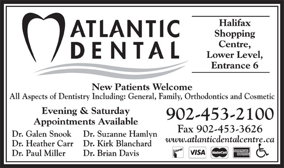 Atlantic Dental Centre (902-453-2100) - Display Ad - Halifax Shopping Centre, Lower Level, Entrance 6 New Patients Welcome All Aspects of Dentistry Including: General, Family, Orthodontics and Cosmetic Evening & Saturday 902-453-2100 Appointments Available Fax 902-453-3626 Dr. Galen Snook Dr. Suzanne Hamlyn www.atlanticdentalcentre.ca Dr. Heather Carr Dr. Kirk Blanchard Dr. Paul Miller Dr. Brian Davis