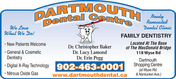 Dartmouth Dental Centre (902-463-0001) - Annonce illustrée======= - Newly Renovated We Love What We Do! FAMILY DENTISTRY Located At The Base New Patients Welcome Dr. Christopher Baker of The MacDonald Bridge General & Cosmetic Dr. Lucy Lamond 118 Wyse Rd Dentistry Dr. Erin Pegg Dartmouth Shopping Centre Digital X-Ray Technology 902-463-0001 (at Wyse Rd. Nitrous Oxide Gas & Nantucket Ave.) www.dartmouthdental.ca Dental Clinic Newly Renovated Dental Clinic We Love What We Do! FAMILY DENTISTRY Located At The Base New Patients Welcome Dr. Christopher Baker of The MacDonald Bridge General & Cosmetic Dr. Lucy Lamond 118 Wyse Rd Dentistry Dr. Erin Pegg Dartmouth Shopping Centre Digital X-Ray Technology 902-463-0001 (at Wyse Rd. Nitrous Oxide Gas & Nantucket Ave.) www.dartmouthdental.ca