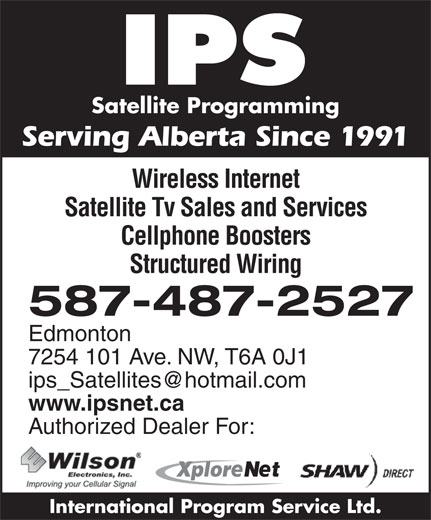 International Program Service Ltd (780-413-9377) - Annonce illustrée======= - Satellite Programming Serving Alberta Since 1991 Wireless Internet Satellite Tv Sales and Services Cellphone Boosters Structured Wiring 587-487-2527 Edmonton 7254 101 Ave. NW, T6A 0J1 www.ipsnet.ca Authorized Dealer For: Xplor International Program Service Ltd. Satellite Programming Serving Alberta Since 1991 Wireless Internet Satellite Tv Sales and Services Cellphone Boosters Structured Wiring 587-487-2527 Edmonton 7254 101 Ave. NW, T6A 0J1 www.ipsnet.ca Authorized Dealer For: Xplor International Program Service Ltd.