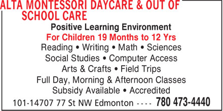 Alta Montessori Daycare & Out of School Care (780-473-4440) - Display Ad - Positive Learning Environment For Children 19 Months to 12 Yrs Reading   Writing   Math   Sciences Social Studies   Computer Access Arts & Crafts   Field Trips Full Day, Morning & Afternoon Classes Subsidy Available   Accredited  Positive Learning Environment For Children 19 Months to 12 Yrs Reading   Writing   Math   Sciences Social Studies   Computer Access Arts & Crafts   Field Trips Full Day, Morning & Afternoon Classes Subsidy Available   Accredited