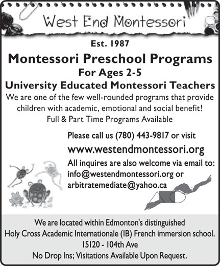 The West End Montessori School (780-487-6419) - Display Ad - Est. 1987 Montessori Preschool Programs For Ages 2-5 University Educated Montessori Teachers We are one of the few well-rounded programs that provide children with academic, emotional and social benefit! Full & Part Time Programs Available Please call us (780) 443-9817 or visit www.westendmontessori.org All inquires are also welcome via email to: We are located within Edmonton's distinguished Holy Cross Academic Internationale (IB) French immersion school. 15120 - 104th Ave No Drop Ins; Visitations Available Upon Request.