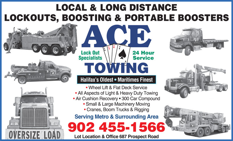 Ace Towing (902-455-1566) - Display Ad - LOCAL & LONG DISTANCE LOCKOUTS, BOOSTING & PORTABLE BOOSTERS ACE 24 Hour Lock Out Service Specialists TOWING Halifax s Oldest   Maritimes Finest Wheel Lift & Flat Deck Service All Aspects of Light & Heavy Duty Towing Air Cushion Recovery   300 Car Compound Small & Large Machinery Moving Cranes, Boom Trucks & Rigging Serving Metro & Surrounding Area 902 455-1566 Lot Location & Office 687 Prospect Road LOCAL & LONG DISTANCE LOCKOUTS, BOOSTING & PORTABLE BOOSTERS ACE 24 Hour Lock Out Service Specialists TOWING Halifax s Oldest   Maritimes Finest Wheel Lift & Flat Deck Service All Aspects of Light & Heavy Duty Towing Air Cushion Recovery   300 Car Compound Small & Large Machinery Moving Cranes, Boom Trucks & Rigging Serving Metro & Surrounding Area 902 455-1566 Lot Location & Office 687 Prospect Road