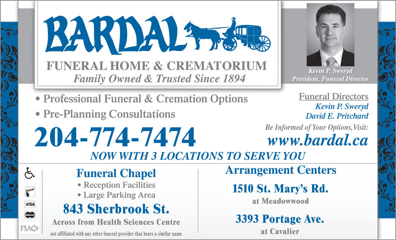 Bardal Funeral Home & Crematorium (204-774-7474) - Annonce illustrée======= - Kevin P. Sweryd Family Owned & Trusted Since 1894 Funeral Directors Professional Funeral & Cremation Options Kevin P. Sweryd Pre-Planning Consultations David E. Pritchard Be Informed of Your Options,Visit: www.bardal.ca 204-774-7474 NOW WITH 3 LOCATIONS TO SERVE YOU Arrangement Centers Funeral Chapel Reception Facilities President, Funeral Director 1510 St. Mary s Rd. Large Parking Area at Meadowwood 843 Sherbrook St. 3393 Portage Ave. at Cavalier not affiliated with any other funeral provider that bears a similar name Across from Health Sciences Centre
